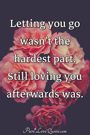 Letting you go wasn't the hardest part. Still loving you afterwards was.
