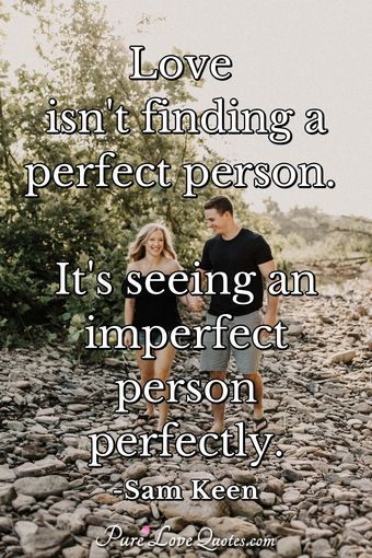 Love isn't finding a perfect person. It's seeing an imperfect person perfectly.