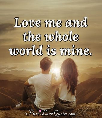Love me and the whole world is mine.