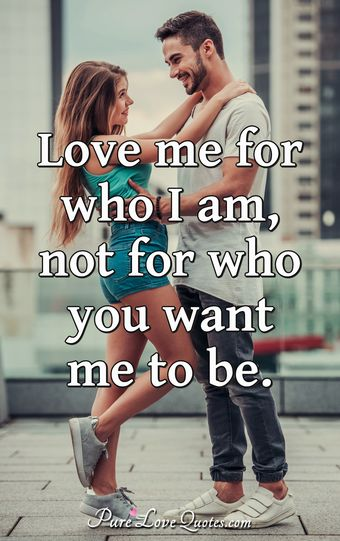Love me for who I am, not for who you want me to be.