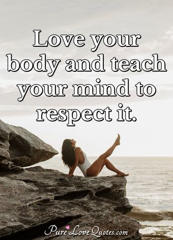 Love your body and teach your mind to respect it.