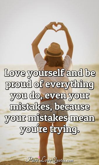 Love yourself and be proud of everything you do, even your mistakes, because your mistakes mean you're trying.