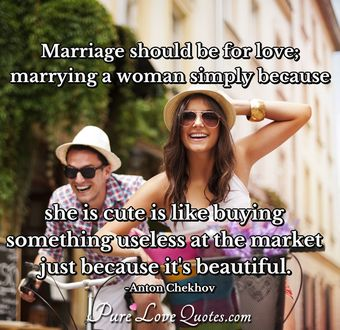 Marriage should be for love; marrying a woman simply because she is cute is like buying something useless at the market just because it's beautiful.
