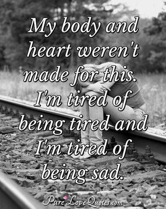 My body and heart weren't made for this. I'm tired of being tired and I'm tired of being sad.