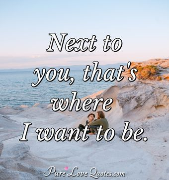 Next to you, that's where I want to be.