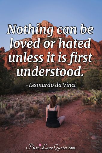 Nothing can be loved or hated unless it is first understood.
