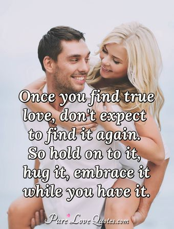 Once you find true love, don't expect to find it again. So hold on to it, hug it, embrace it while you have it.