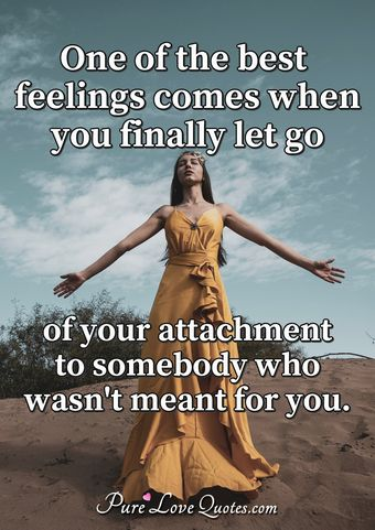 One of the best feelings comes when you finally let go of your attachment to somebody who wasn't meant for you.