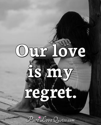 Our love is my regret.