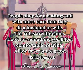 People shop for a bathing suit with more care than they do a husband or wife. The rules are the same. Look for something you'll feel comfortable wearing. Allow for room to grow.