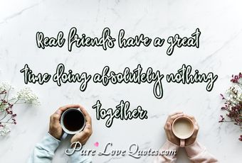 Real friends have a great time doing absolutely nothing together.