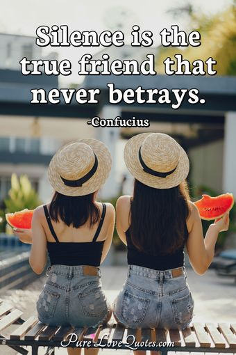 Silence is the true friend that never betrays.