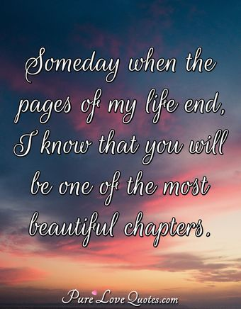 Someday when the pages of my life end, I know that you will be one of the most beautiful chapters.