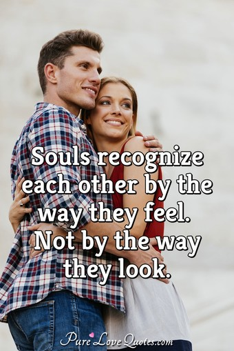 Souls recognize each other by the way they feel. Not by the way they look.