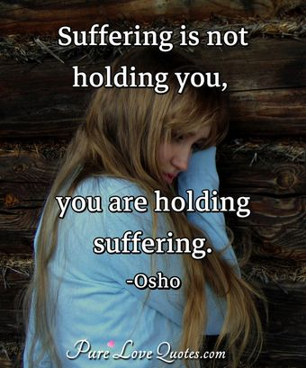 Suffering is not holding you, you are holding suffering.