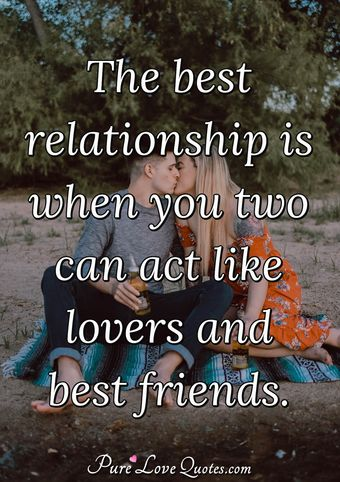 The best relationship is when you two can act like lovers and best friends.