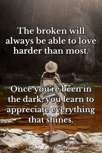 The broken will always be able to love harder than most. Once you're been in the dark, you learn to appreciate everything that shines.