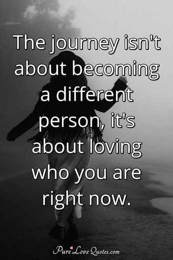 The journey isn't about becoming a different person, it's about loving who you are right now.