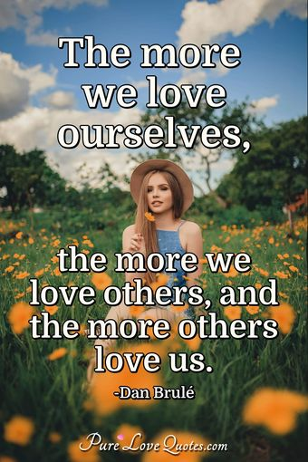The more we love ourselves, the more we love others, and the more others love us.