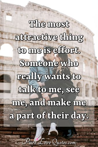 The most attractive thing to me is effort. Someone who really wants to talk to me, see me, and make me a part of their day.
