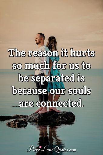 The reason it hurts so much for us to be separated is because our souls are connected.