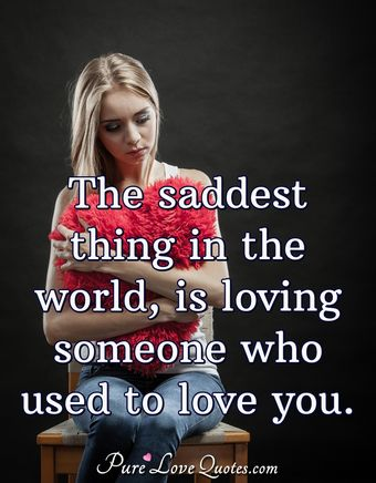 The saddest thing in the world, is loving someone who used to love you.
