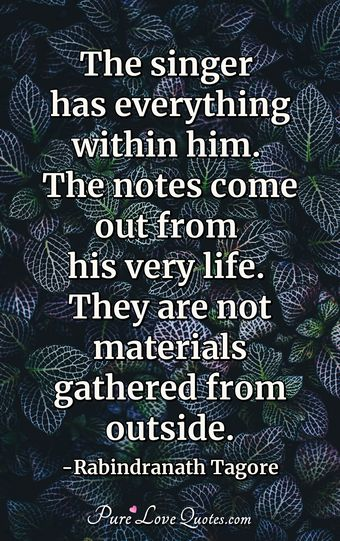 The singer has everything within him. The notes come out from his very life. They are not materials gathered from outside.