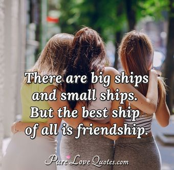 There are big ships and small ships. But the best ship of all is friendship.