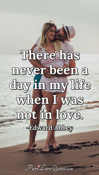 There has never been a day in my life when I was not in love.