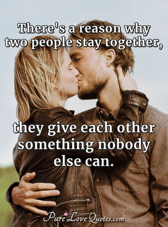 There's a reason why two people stay together, they give each other something nobody else can.