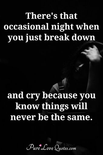 There's that occasional night when you just break down and cry because you know things will never be the same.