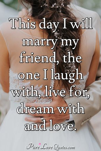This day I will marry my friend, the one I laugh with, live for, dream with and love.
