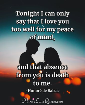 Tonight I can only say that I love you too well for my peace of mind, and that absence from you is death to me.