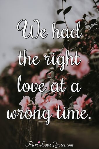 We had the right love at a wrong time.