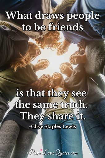 What draws people to be friends is that they see the same truth. They share it.