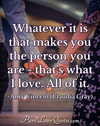 Whatever it is that makes you the person you are - that's what I love. All of it.