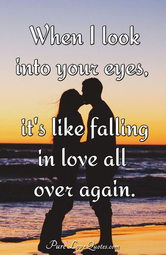 When I look into your eyes, it's like falling in love all over again.