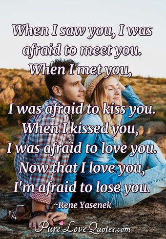 When I saw you, I was afraid to meet you.  When I met you, I was afraid to kiss you.  When I kissed you, I was afraid to love you. Now that I love you, I'm afraid to lose you.