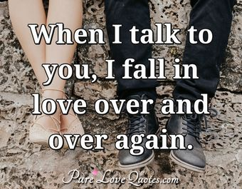 When I talk to you, I fall in love over and over again.