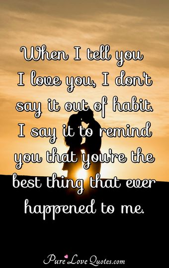When I tell you I love you, I don't say it out of habit. I say it to remind you that you're the best thing that ever happened to me.
