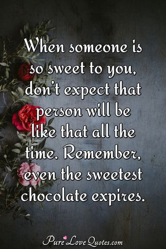 When someone is so sweet to you, don't expect that person will be like that all the time. Remember, even the sweetest chocolate expires.
