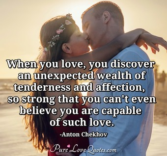 When you love, you discover an unexpected wealth of tenderness and affection,  so strong that you can't even believe you are capable of such love.
