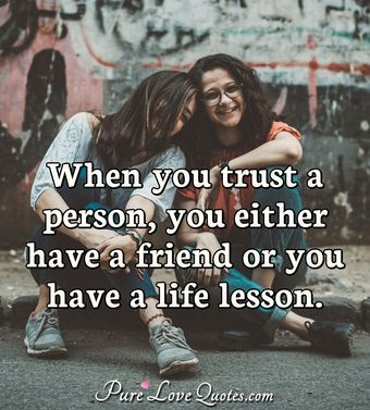 When you trust a person, you either have a friend or you have a life lesson.