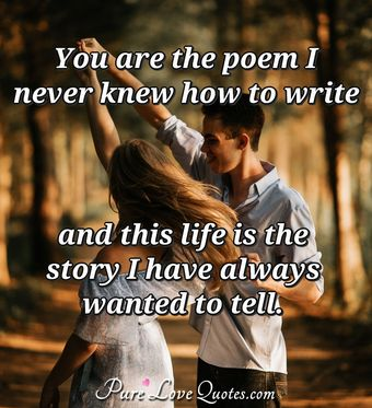 You are the poem I never knew how to write and this life is the story I have always wanted to tell.