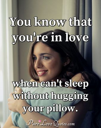 You know that you're in love when can't sleep without hugging your pillow.