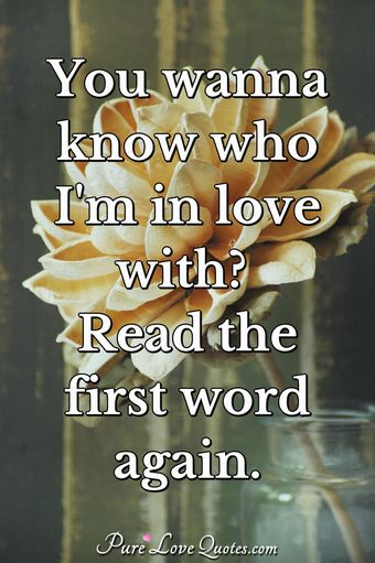 You wanna know who I'm in love with? Read the first word again.