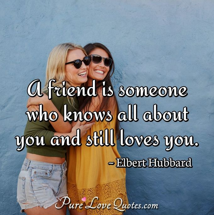 A friend is someone who knows all about you and still loves