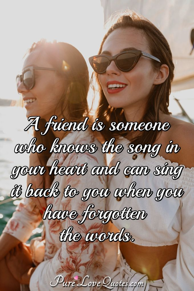 A friend is someone who knows the song in your heart and can