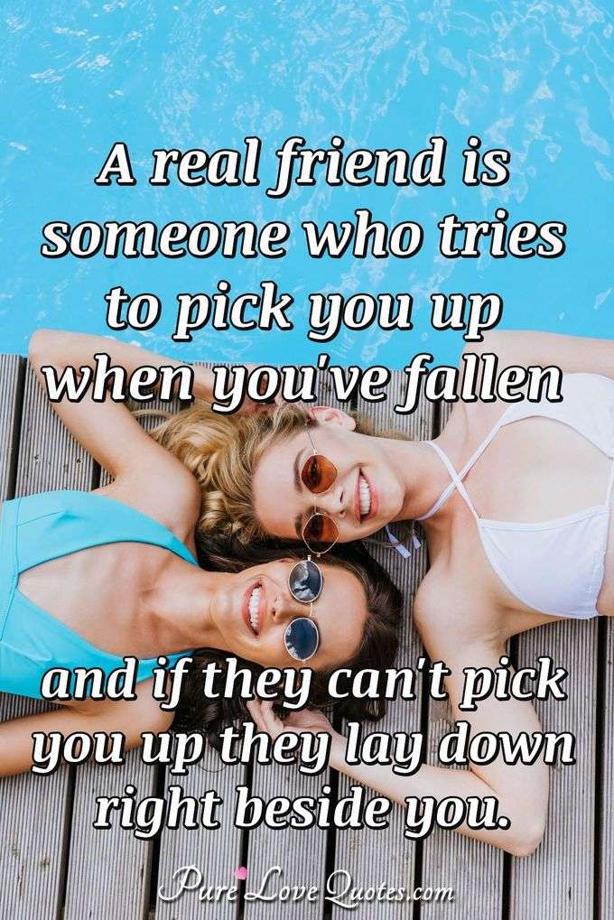 A real friend is someone who tries to pick you up when you've fallen and if they can't pick you up they lay down right beside you.