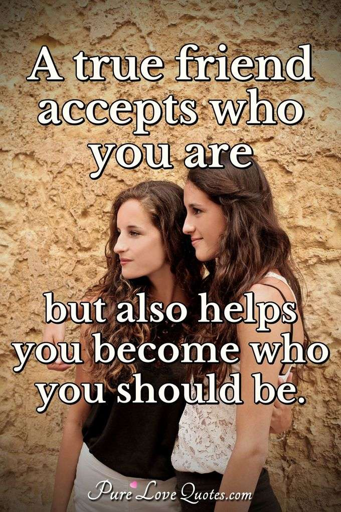 A true friend accepts who you are but also helps you become who you should be.